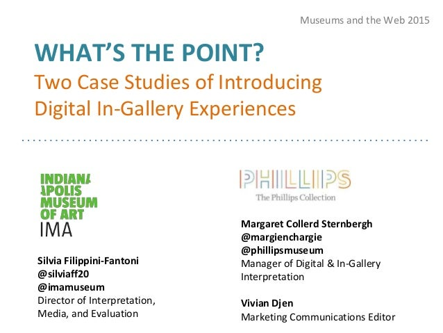 WHAT'S THE POINT? Two Case Studies of Introducing Digital In-Gallery Experiences Museums and the Web 2015 Silvia Filippini...
