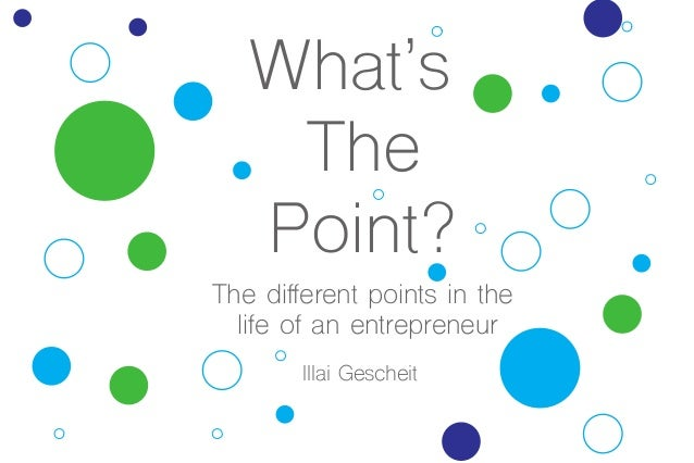 What's The Point? The different points in the life of an entrepreneur Illai Gescheit illai.gescheit@gmail.com