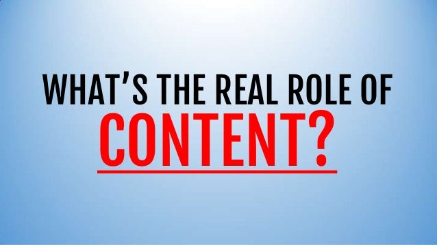 WHAT'S THE REAL ROLE OFCONTENT?