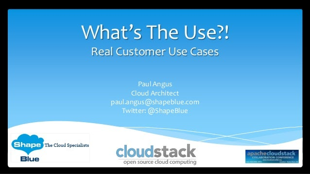 What's The Use?! Real Customer Use Cases Paul Angus Cloud Architect paul.angus@shapeblue.com Twitter: @ShapeBlue