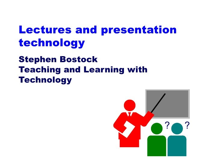 Lectures and presentation technology Stephen Bostock Teaching and Learning with Technology ? ?