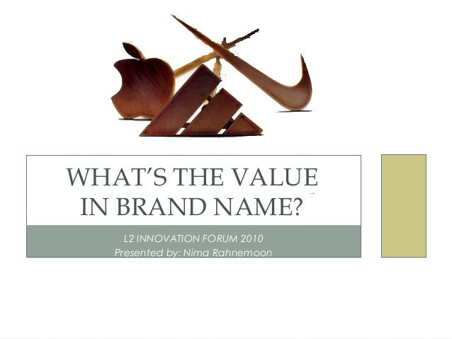L2 INNOVATION FORUM 2010 Presented by: Nima Rahnemoon WHAT'S THE VALUE IN BRAND NAME?