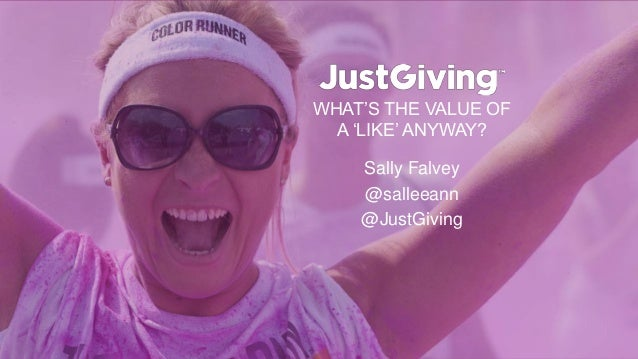 WHAT'S THE VALUE OF A 'LIKE' ANYWAY? Sally Falvey @salleeann @JustGiving