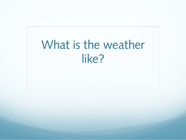 What is the weatherlike?