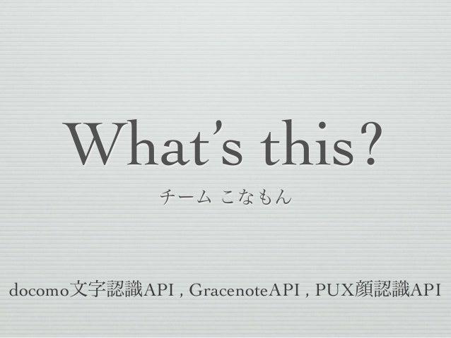 What's this? チーム こなもん  docomo文字認識API , GracenoteAPI , PUX顔認識API