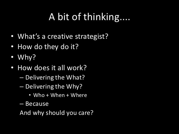 A bit of thinking....•   What's a creative strategist?•   How do they do it?•   Why?•   How does it all work?    – Deliver...