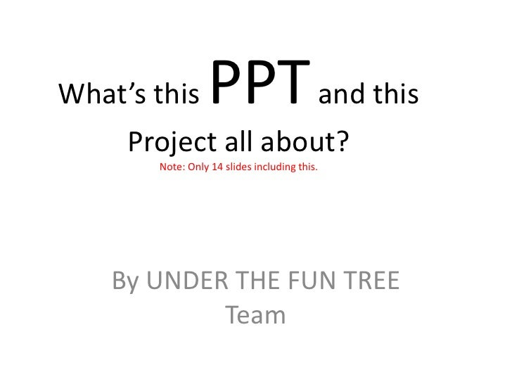 What's this      PPT and this     Project all about?       Note: Only 14 slides including this.    By UNDER THE FUN TREE  ...