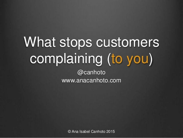What stops customers complaining (to you) @canhoto www.anacanhoto.com © Ana Isabel Canhoto 2015