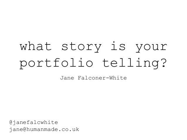 what story is your portfolio telling? Jane Falconer-White @janefalcwhite jane@humanmade.co.uk