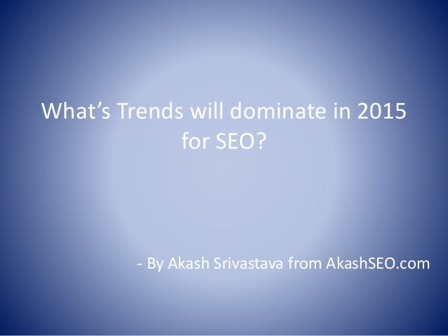 What's Trends will dominate in 2015 for SEO? - By Akash Srivastava from AkashSEO.com
