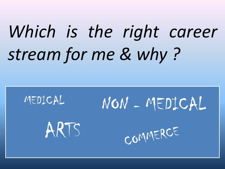 Which is the right career stream for me & why ?   MEDICAL   NON - MEDICAL     ARTS
