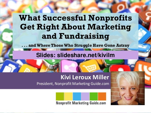 Kivi Leroux Miller President, Nonprofit Marketing Guide.com What Successful Nonprofits Get Right About Marketing and Fundr...