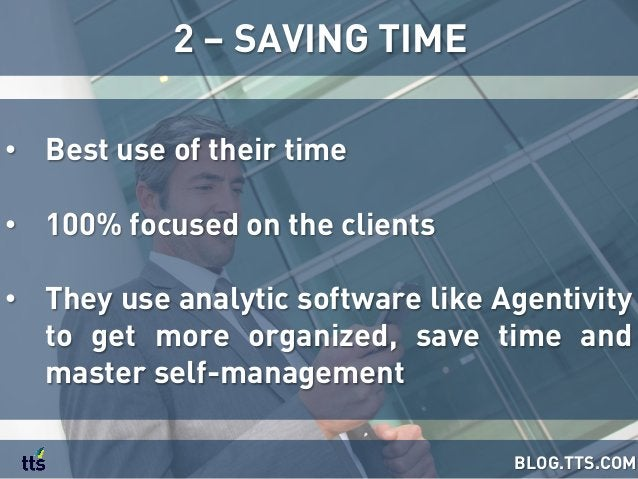 • Best use of their time • 100% focused on the clients • They use analytic software like Agentivity to get more organiz...