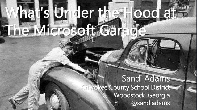 What's Under the Hood at The Microsoft Garage Sandi Adams Cherokee County School District Woodstock, Georgia @sandiadams