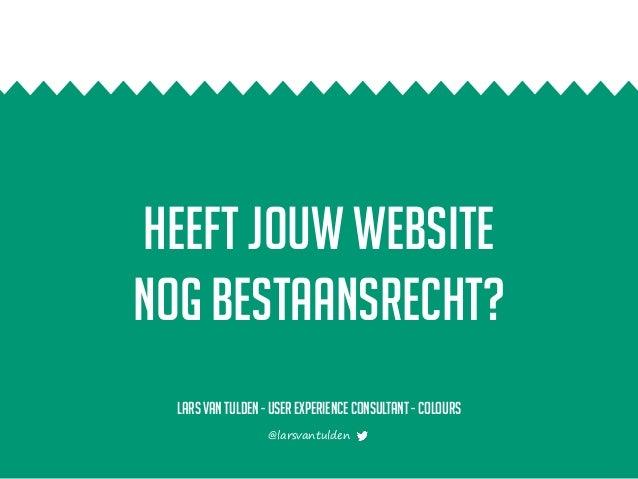 Heeft jouw website nog bestaansrecht? Lars van Tulden - User experience consultant- colours @larsvantulden