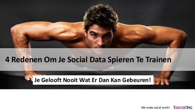 We make social work!  4 Redenen Om Je Social Data Spieren Te Trainen  Je Gelooft Nooit Wat Er Dan Kan Gebeuren!