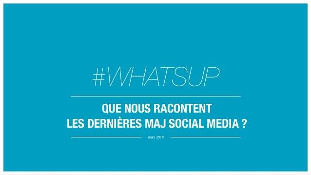 Mars 2016 #WHATSUP QUE NOUS RACONTENT LES DERNIÈRES MAJ SOCIAL MEDIA ?
