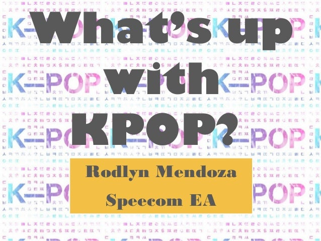What's up  with KPOP? Rodlyn Mendoza  Speecom EA