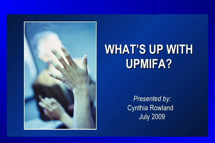 WHAT'S UP WITH   UPMIFA?      Presented by:    Cynthia Rowland       July 2009