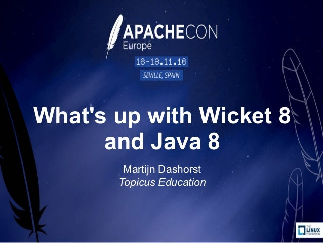 What's up with Wicket 8 and Java 8 Martijn Dashorst Topicus Education