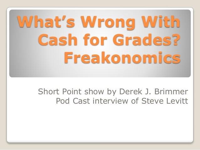 What's Wrong With  Cash for Grades?  Freakonomics  Short Point show by Derek J. Brimmer  Pod Cast interview of Steve Levit...