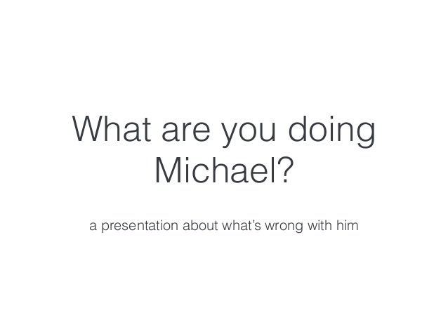 What are you doing Michael? a presentation about what's wrong with him
