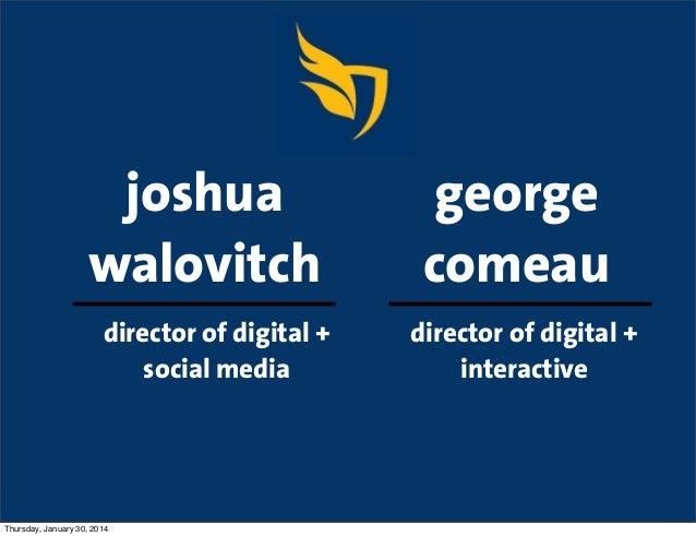 joshua walovitch director of digital + social media  Thursday, January 30, 2014  george comeau director of digital + inter...