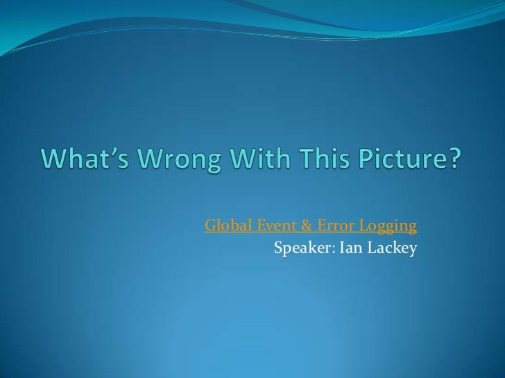 What's Wrong With This Picture?<br />Global Event & Error Logging<br />Speaker: Ian Lackey<br />