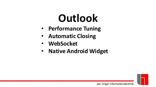 Jan Unger Informationstechnik Outlook • Performance Tuning • Automatic Closing • WebSocket • Native Android Widget