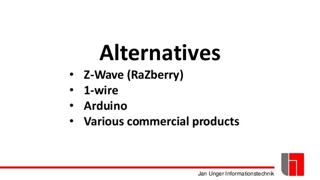 Jan Unger Informationstechnik Alternatives • Z-Wave (RaZberry) • 1-wire • Arduino • Various commercial products