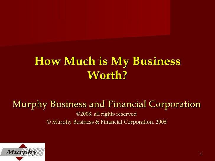How Much is My Business Worth? Murphy Business and Financial Corporation @2008, all rights reserved © Murphy Business & Fi...