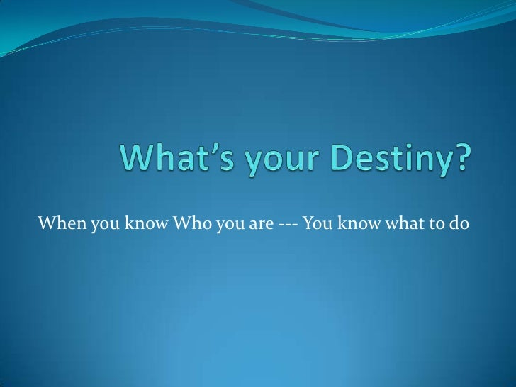 What's your Destiny?       <br />When you know Who you are --- You know what to do<br />