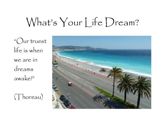 """What's Your Life Dream? """"Our truest life is when we are in dreams awake!"""" (Thoreau)"""
