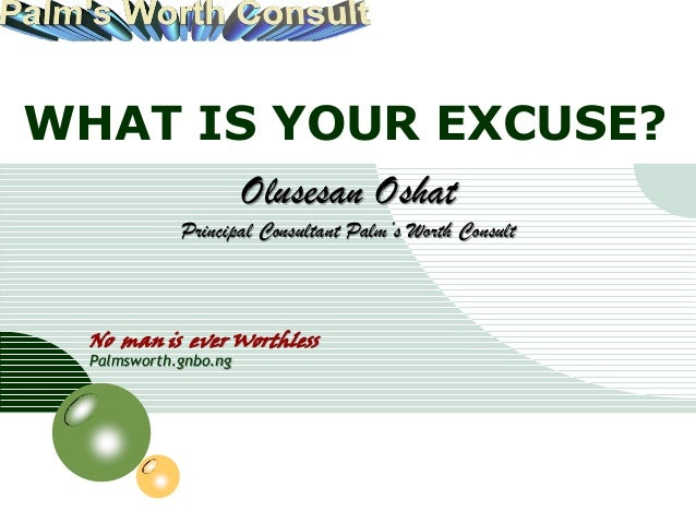 LOGOWHAT IS YOUR EXCUSE?                            Olusesan Oshat                  Principal Consultant Palm's Worth Cons...