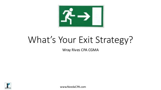What's Your Exit Strategy? Wray Rives CPA CGMA www.NeedaCPA.com