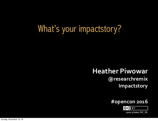 Heather	Piwowar	 @researchremix Impactstory 	 #opencon	2016 some photos NC, SA What's your impactstory? Sunday, November 1...