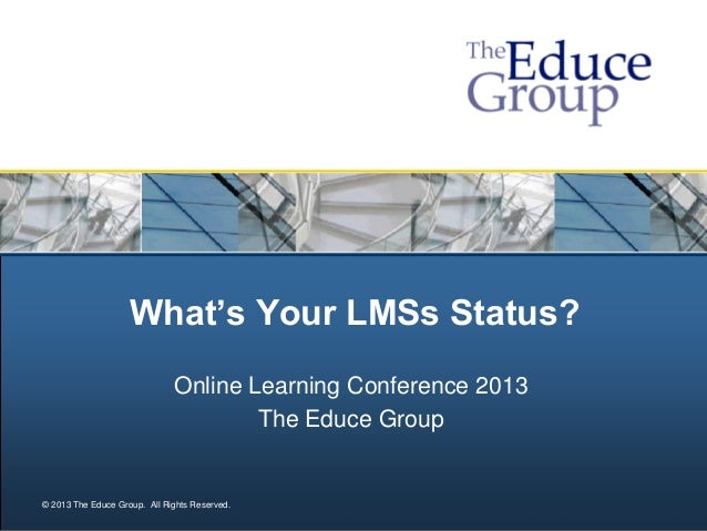© 2013 The Educe Group. All Rights Reserved. What's Your LMSs Status? Online Learning Conference 2013 The Educe Group