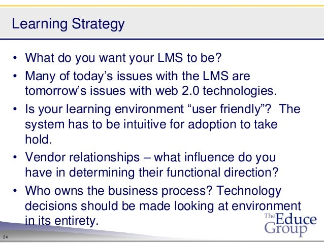 Learning Strategy     • What do you want your LMS to be?     • Many of today's issues with the LMS are       tomorrow's is...