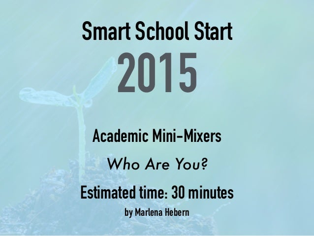 Smart School Start 2015 Academic Mini-Mixers Who Are You? Estimated time: 30 minutes by Marlena Hebern