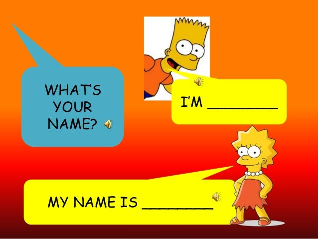 WHAT'S YOUR NAME?  I'M ________  MY NAME IS ________
