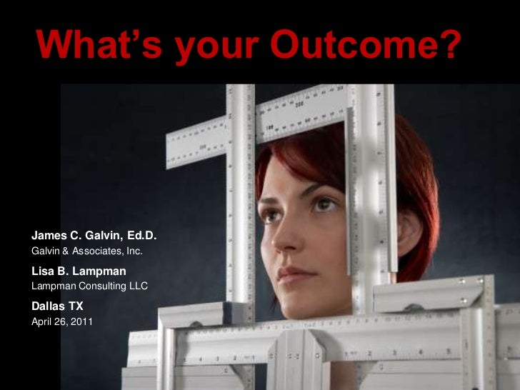 What's your Outcome?<br />James C. Galvin, Ed.D.<br />Galvin & Associates, Inc.<br />Lisa B. Lampman<br />Lampman Consulti...