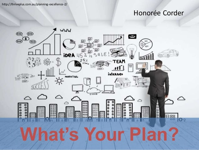 What's Your Plan? http://thriveplus.com.au/planning-excellence-2/ Honorée Corder