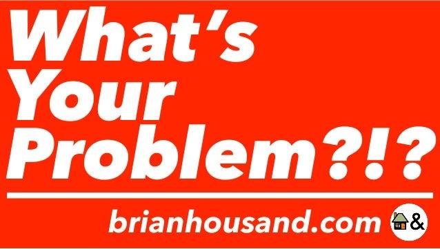 What's Your Problem?!? brianhousand.com