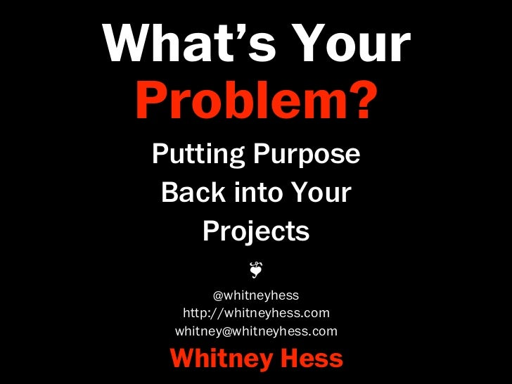 What's Your Problem? Putting Purpose  Back into Your     Projects            ❦        @whitneyhess   http://whitneyhess.co...