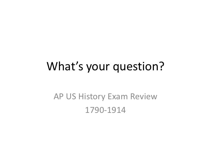 What's your question?<br />AP US History Exam Review<br />1790-1914<br />