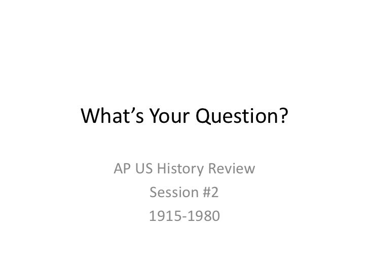 What's Your Question?<br />AP US History Review<br />Session #2<br />1915-1980<br />