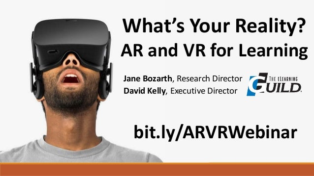 What's Your Reality? AR and VR for Learning David Kelly, Executive Director bit.ly/ARVRWebinar Jane Bozarth, Research Dire...
