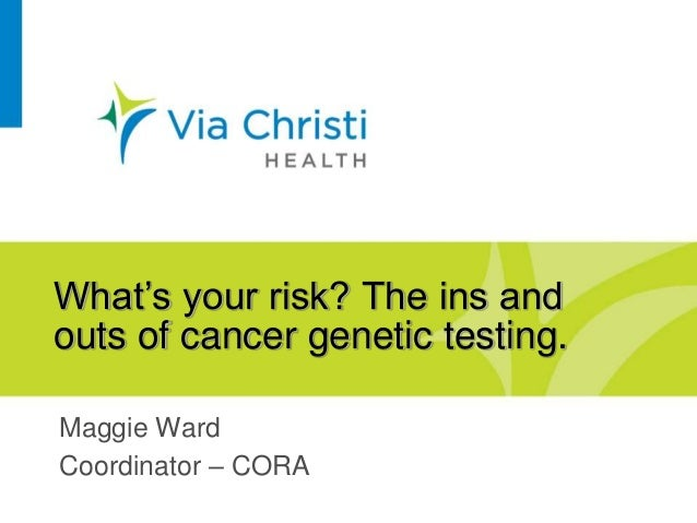 What's your risk? The ins and outs of cancer genetic testing. Maggie Ward Coordinator – CORA