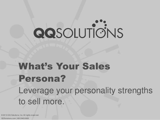 What's Your Sales Persona? Leverage your personality strengths to sell more. © 2013 QQ Solutions, Inc. All rights reserved...