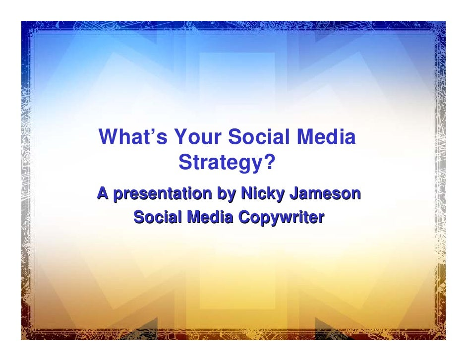 What's Your Social Media        Strategy? A presentation by Nicky Jameson     Social Media Copywriter